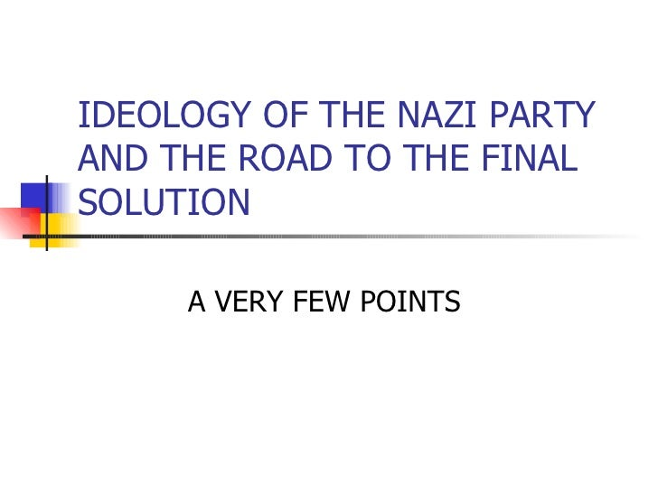 IDEOLOGY OF THE NAZI PARTY AND THE ROAD TO THE FINAL SOLUTION A VERY FEW POINTS
