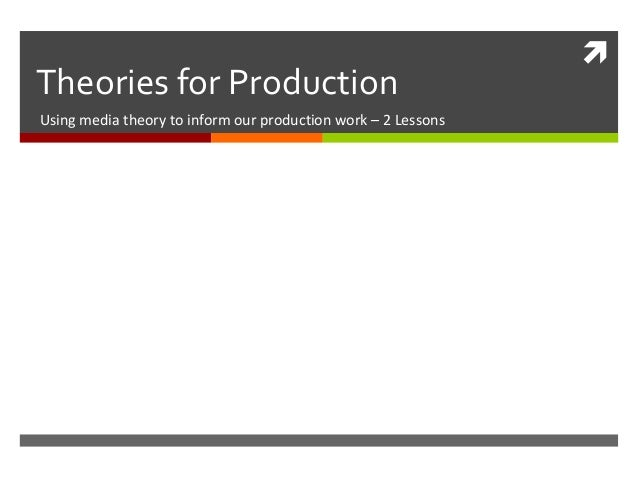 Theories for ProductionUsing media theory to inform our production work – 2 Lessons