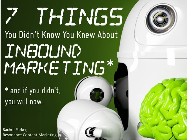 You Didn't Know You Knew About Rachel	Parker,	 Resonance	Content	Marketing Inbound Marketing 7 Things * * and if you didn'...