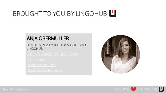 BROUGHT TO YOU BY LINGOHUB ANJA OBERMÜLLER BUSINESS DEVELOPMENT& MARKETING AT LINGOHUB anja.obermueller@lingohub.com @Ling...