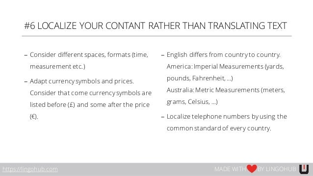 #6 LOCALIZE YOUR CONTANT RATHER THAN TRANSLATING TEXT − Consider different spaces, formats (time, measurement etc.) − Adap...