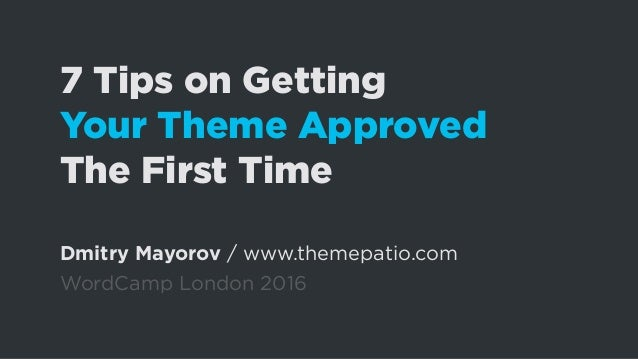 7 Tips on Getting Your Theme Approved The First Time Dmitry Mayorov / www.themepatio.com WordCamp London 2016