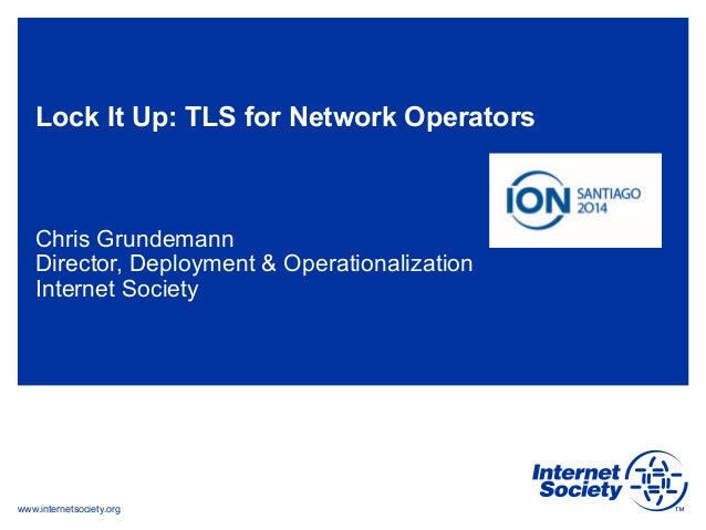 Lock It Up: TLS for Network Operators  Chris Grundemann  Director, Deployment & Operationalization  Internet Society  www....