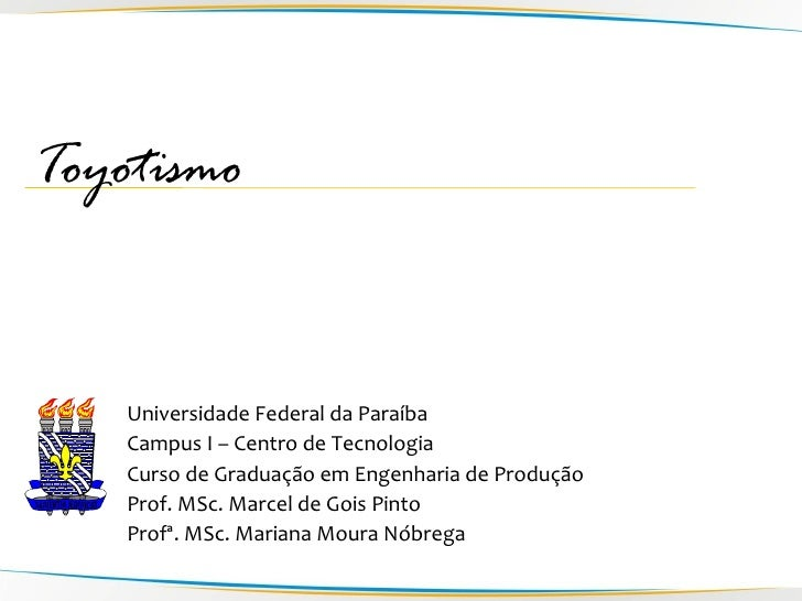 Toyotismo       Universidade Federal da Paraíba     Campus I – Centro de Tecnologia     Curso de Graduação em Engenharia d...