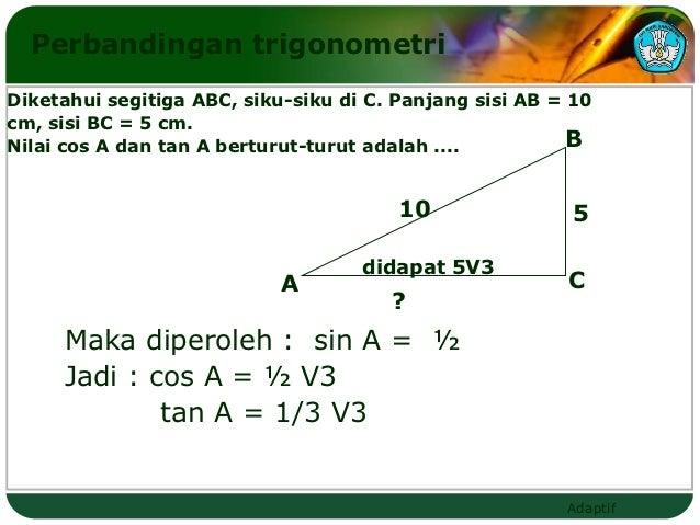Perbandingan trigonometriDiketahui segitiga ABC, siku-siku di C. Panjang sisi AB = 10cm, sisi BC = 5 cm.Nilai cos A dan ta...