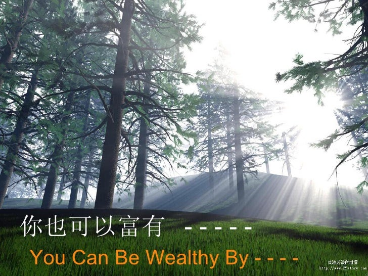 You Can Be Wealthy By - - - -  你也可以富有  - - - - -