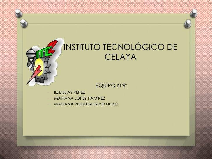 INSTITUTO TECNOLÓGICO DE                 CELAYA                    EQUIPO N°9:•   ILSE ELIAS PÉREZ•   MARIANA LÓPEZ RAMÍRE...