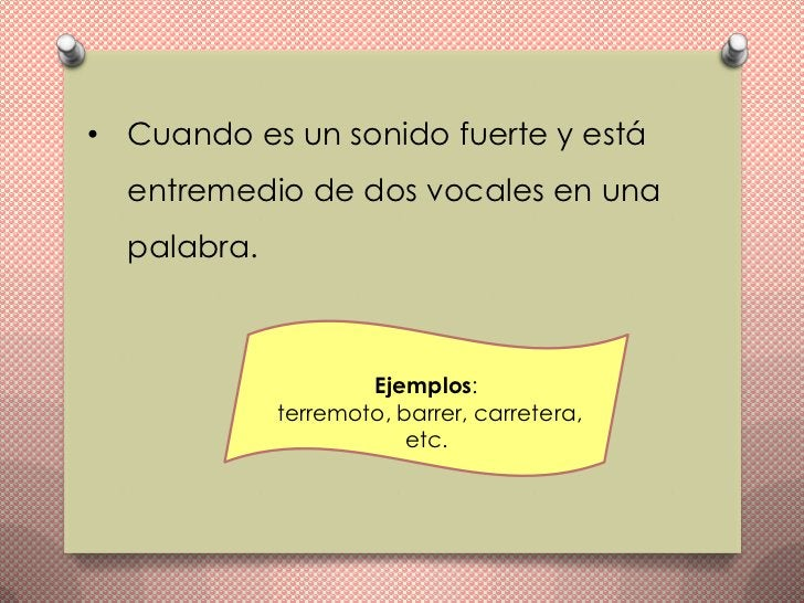 • Cuando es un sonido fuerte y está  entremedio de dos vocales en una  palabra.                     Ejemplos:             ...