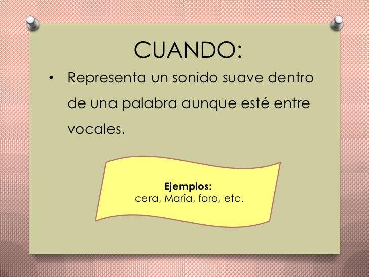 CUANDO:• Representa un sonido suave dentro  de una palabra aunque esté entre  vocales.                   Ejemplos:        ...