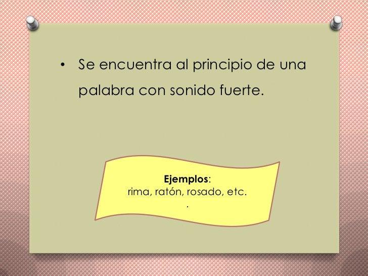 • Se encuentra al principio de una  palabra con sonido fuerte.                 Ejemplos:         rima, ratón, rosado, etc....