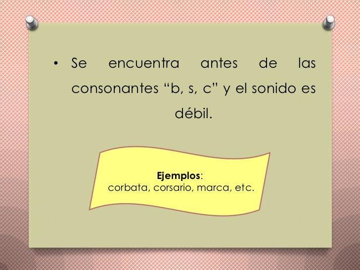 """• Se   encuentra         antes          de   las  consonantes """"b, s, c"""" y el sonido es                    débil.          ..."""