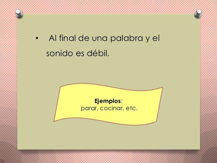 •   Al final de una palabra y el    sonido es débil.                Ejemplos:            parar, cocinar, etc.