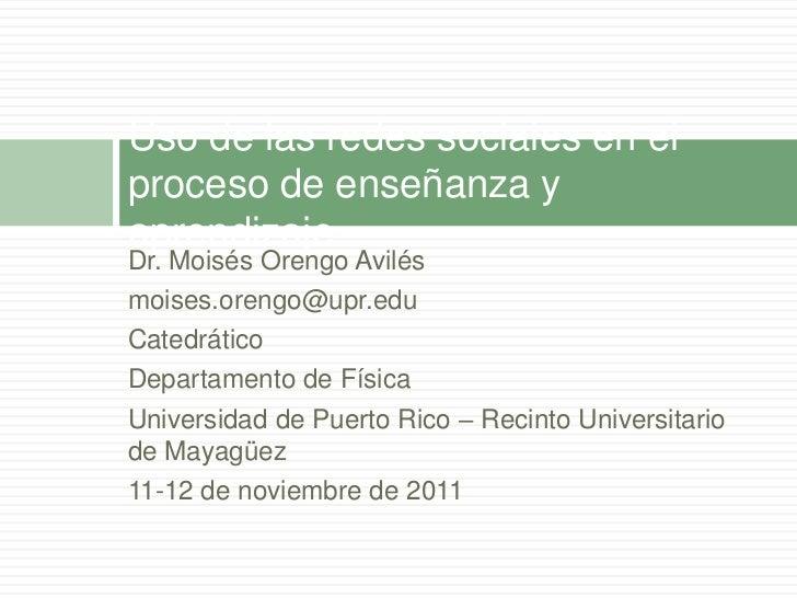 Uso de las redes sociales en elproceso de enseñanza yaprendizajeDr. Moisés Orengo Avilésmoises.orengo@upr.eduCatedráticoDe...