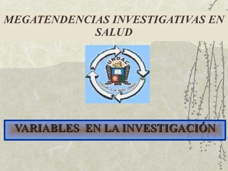 <ul><li>VARIABLES  EN LA INVESTIGACIÓN </li></ul>MEGATENDENCIAS INVESTIGATIVAS EN SALUD
