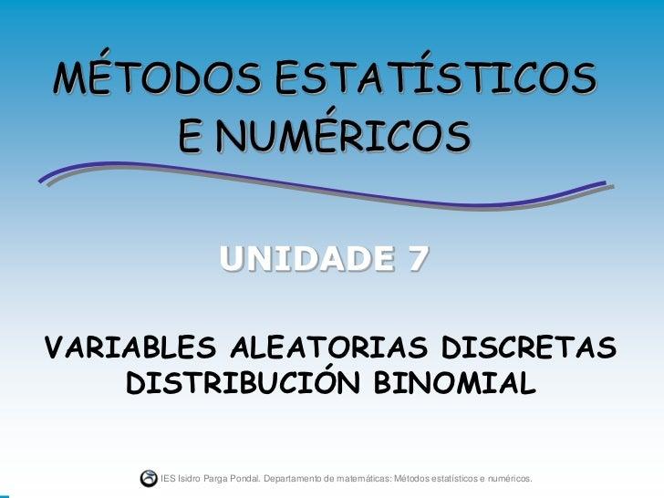 MÉTODOS ESTATÍSTICOS    E NUMÉRICOS                   UNIDADE 7VARIABLES ALEATORIAS DISCRETAS    DISTRIBUCIÓN BINOMIAL    ...
