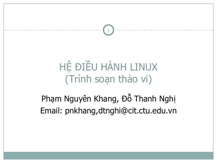 1     HỆ ĐIỀU HÀNH LINUX      (Trình soạn thảo vi)Phạm Nguyên Khang, Đỗ Thanh NghịEmail: pnkhang,dtnghi@cit.ctu.edu.vn
