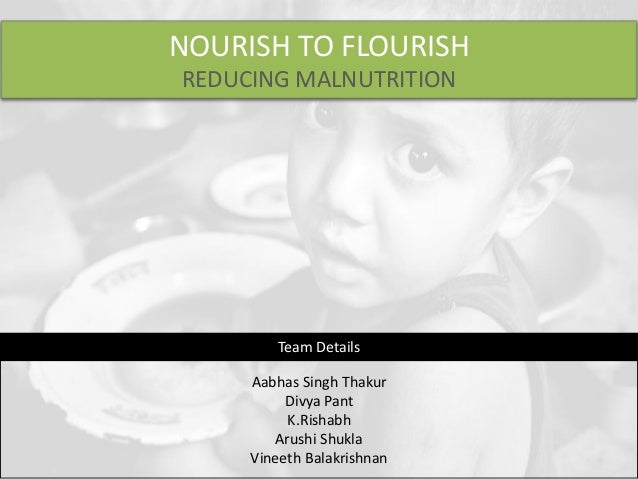 NOURISH TO FLOURISH REDUCING MALNUTRITION Aabhas Singh Thakur Divya Pant K.Rishabh Arushi Shukla Vineeth Balakrishnan Team...
