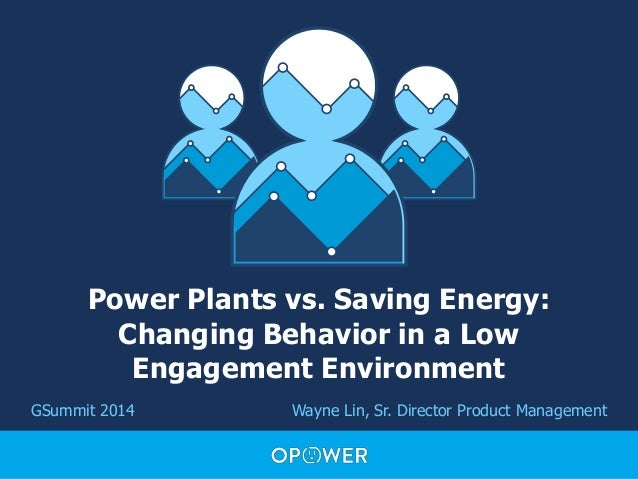 Power Plants vs. Saving Energy: Changing Behavior in a Low Engagement Environment GSummit 2014 Wayne Lin, Sr. Director Pro...