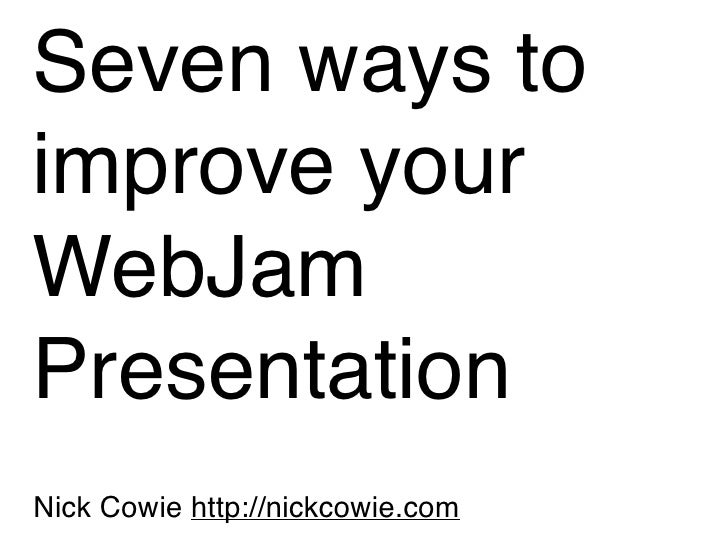 Seven ways to improve your WebJam Presentation Nick Cowie http://nickcowie.com