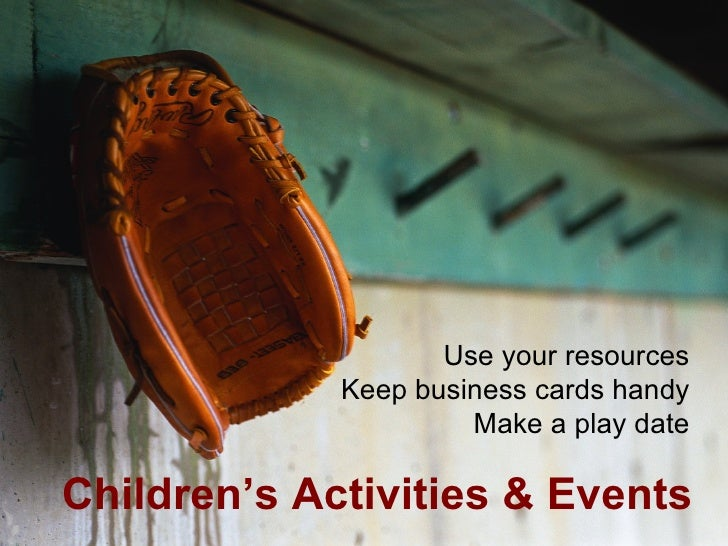 <ul><li>Children's Activities & Events </li></ul>Use your resources Keep business cards handy Make a play date
