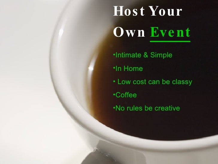 <ul><li>Host Your  </li></ul><ul><li>Own  Event </li></ul><ul><li>Intimate & Simple </li></ul><ul><li>In Home </li></ul><u...