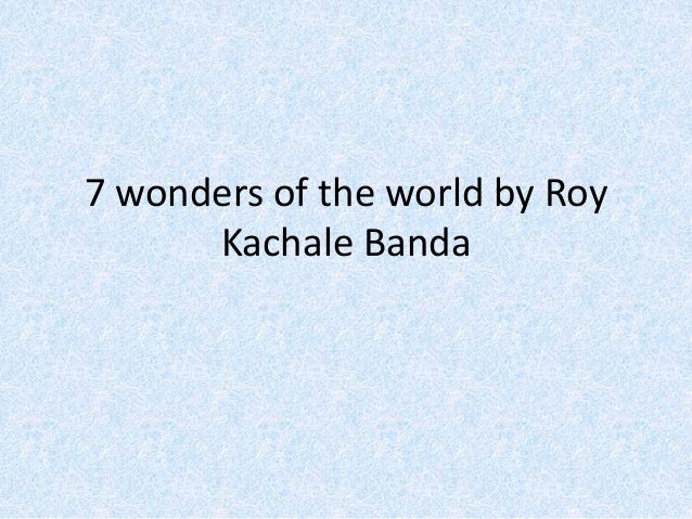 7 wonders of the world by Roy Kachale Banda