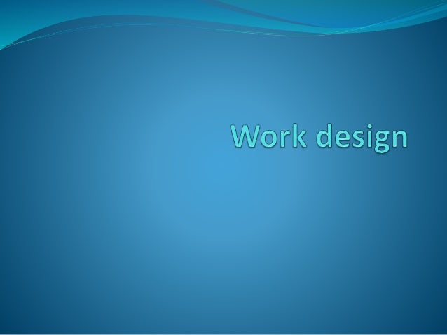 Introduction Work design is the study and design of a work system in an organizational context. The economic concept of wo...