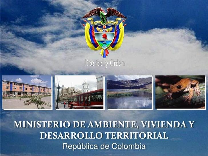 PRESIDENCIA DE LA REPÚBLICA   Ministeriode Ambiente, Vivienda y Desarrollo Territorial   Ministerio de Ambiente, Vivienda ...