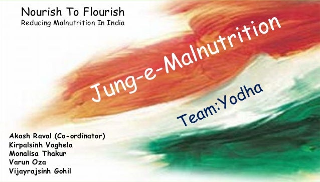 Nourish To Flourish Reducing Malnutrition In India Akash Raval (Co-ordinator) Kirpalsinh Vaghela Monalisa Thakur Varun Oza...