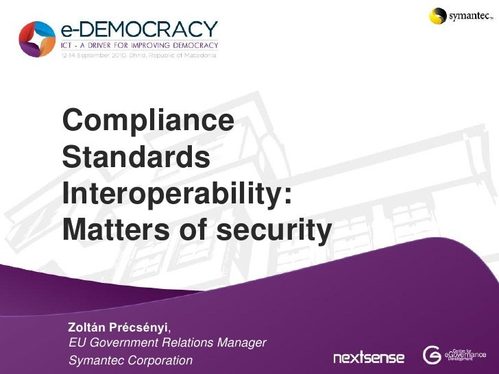 ComplianceStandardsInteroperability:Matters of securityZoltán Précsényi,EU Government Relations ManagerSymantec Corporation