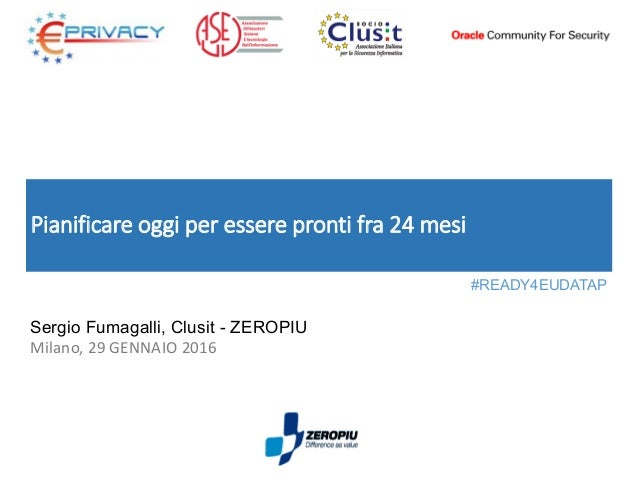 Pianificare oggi per essere pronti fra 24 mesi Sergio Fumagalli, Clusit - ZEROPIU Milano, 29 GENNAIO 2016 #READY4EUDATAP
