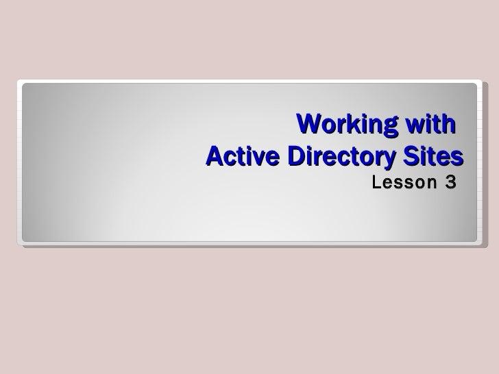Working with  Active Directory Sites <ul><li>Lesson 3 </li></ul>