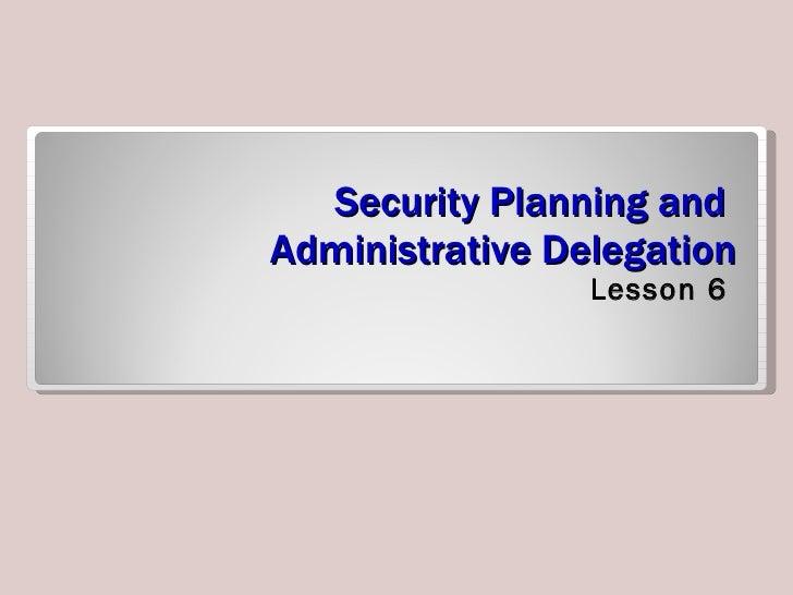 Security Planning and  Administrative Delegation <ul><li>Lesson 6 </li></ul>