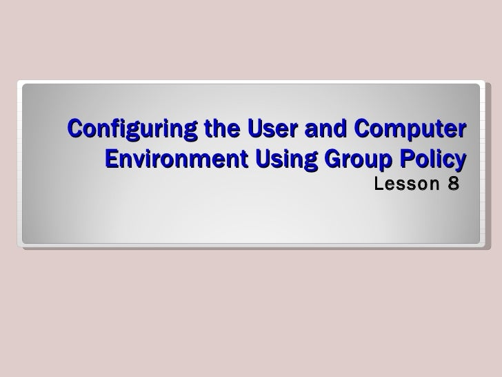 Configuring the User and Computer Environment Using Group Policy <ul><li>Lesson 8 </li></ul>