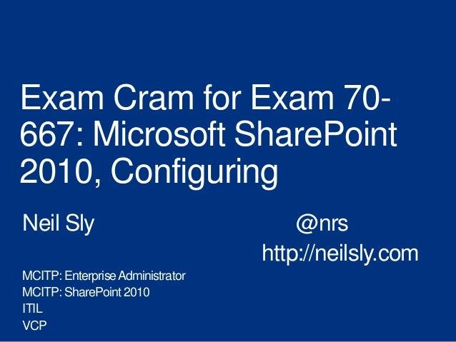 Exam Cram for Exam 70-667: Microsoft SharePoint2010, ConfiguringNeil Sly                              @nrs                ...