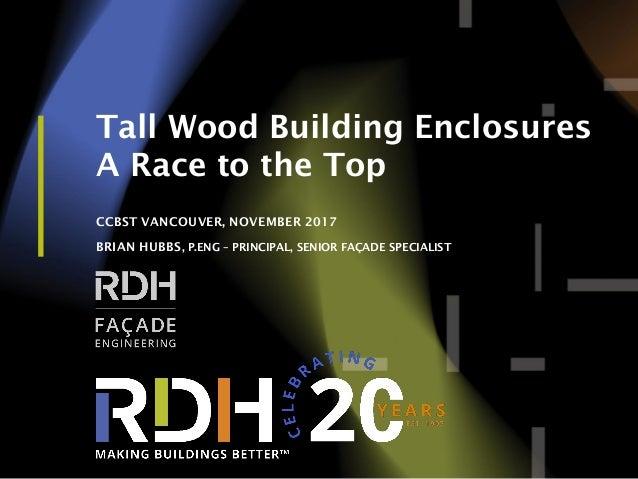 1 Tall Wood Building Enclosures A Race to the Top CCBST VANCOUVER, NOVEMBER 2017 BRIAN HUBBS, P.ENG – PRINCIPAL, SENIOR FA...