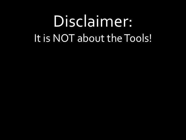 Disclaimer:It is NOT about the Tools!<br />
