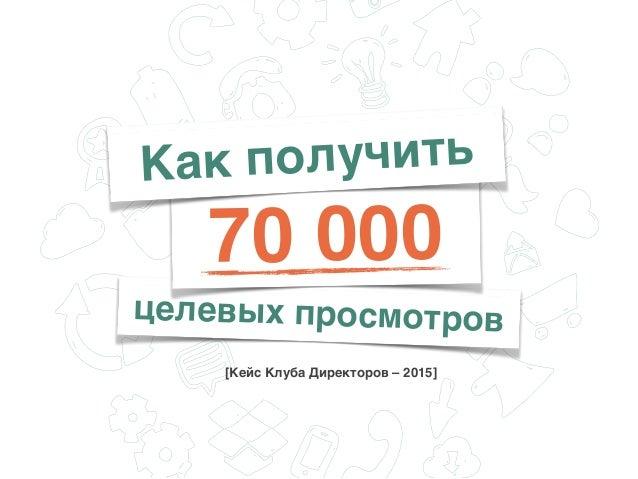 целевых просмотров [Кейс Клуба Директоров – 2015] 70 000 Как получить