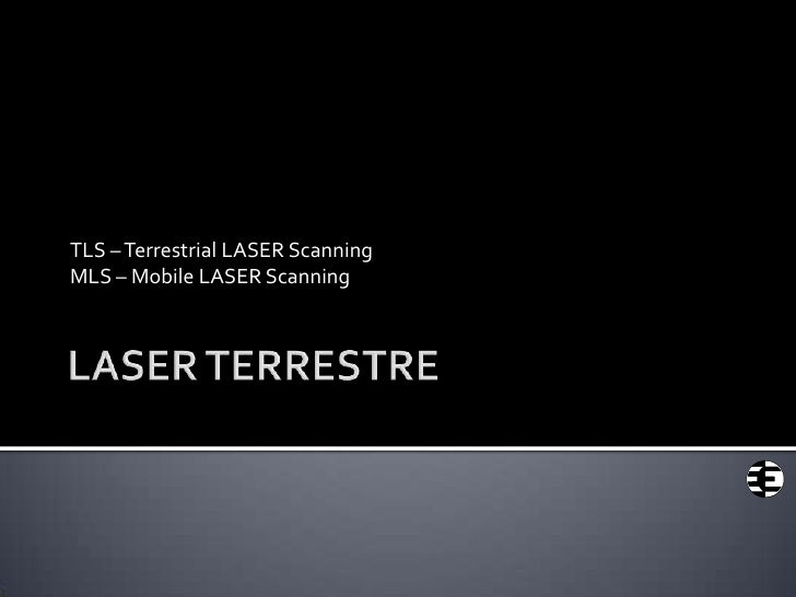 LASER TERRESTRE<br />TLS – Terrestrial LASER Scanning<br />MLS – Mobile LASER Scanning<br />