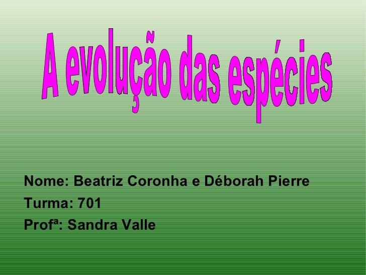 <ul><li>Nome: Beatriz Coronha e Déborah Pierre </li></ul><ul><li>Turma: 701 </li></ul><ul><li>Profª: Sandra Valle </li></u...