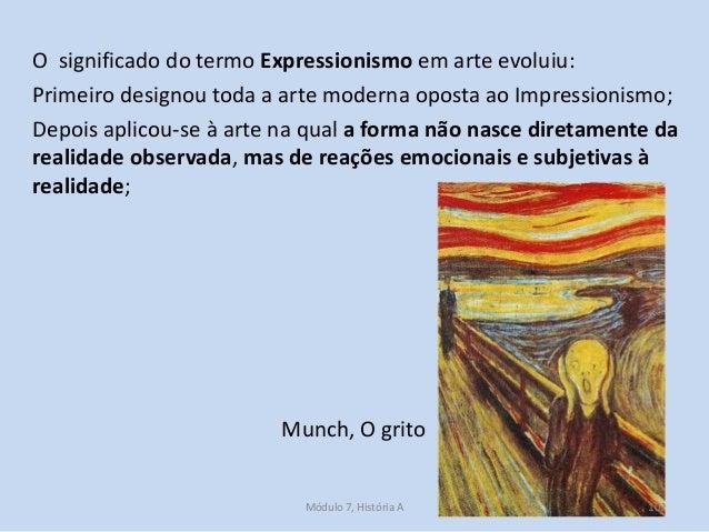 O significado do termo Expressionismo em arte evoluiu: Primeiro designou toda a arte moderna oposta ao Impressionismo; Dep...