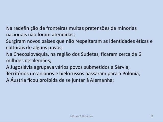 Módulo 7, História A 12 Na redefinição de fronteiras muitas pretensões de minorias nacionais não foram atendidas; Surgiram...
