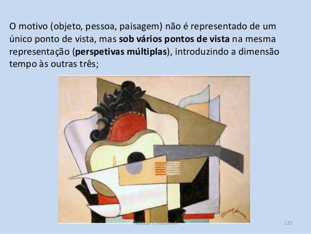 O motivo (objeto, pessoa, paisagem) não é representado de um único ponto de vista, mas sob vários pontos de vista na mesma...