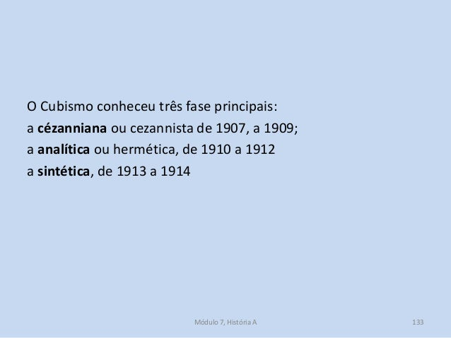 O Cubismo conheceu três fase principais: a cézanniana ou cezannista de 1907, a 1909; a analítica ou hermética, de 1910 a 1...