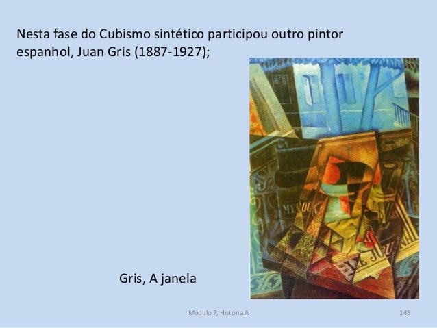 Nesta fase do Cubismo sintético participou outro pintor espanhol, Juan Gris (1887-1927); Gris, A janela Módulo 7, História...