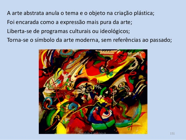 A arte abstrata anula o tema e o objeto na criação plástica; Foi encarada como a expressão mais pura da arte; Liberta-se d...