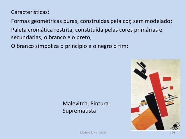 Malevitch, Pintura Suprematista Características: Formas geométricas puras, construídas pela cor, sem modelado; Paleta crom...