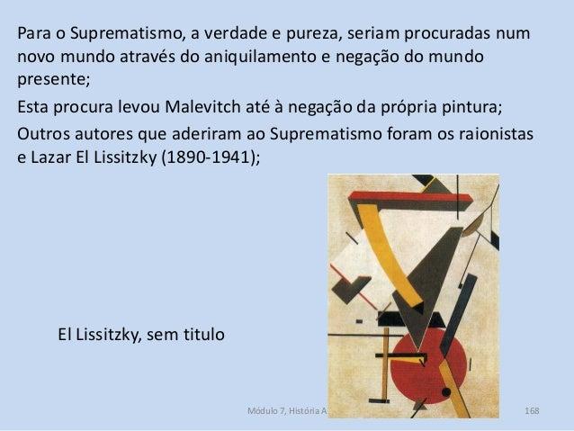 Para o Suprematismo, a verdade e pureza, seriam procuradas num novo mundo através do aniquilamento e negação do mundo pres...