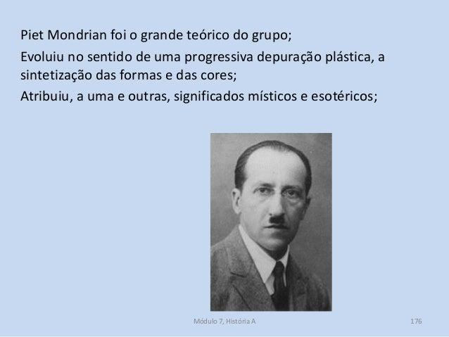 Piet Mondrian foi o grande teórico do grupo; Evoluiu no sentido de uma progressiva depuração plástica, a sintetização das ...