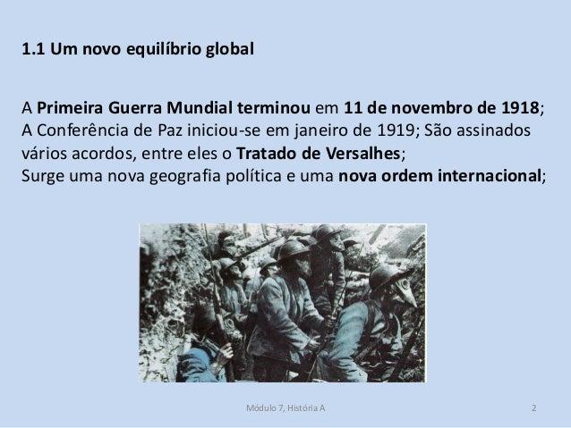 Módulo 7, História A 2 1.1 Um novo equilíbrio global A Primeira Guerra Mundial terminou em 11 de novembro de 1918; A Confe...
